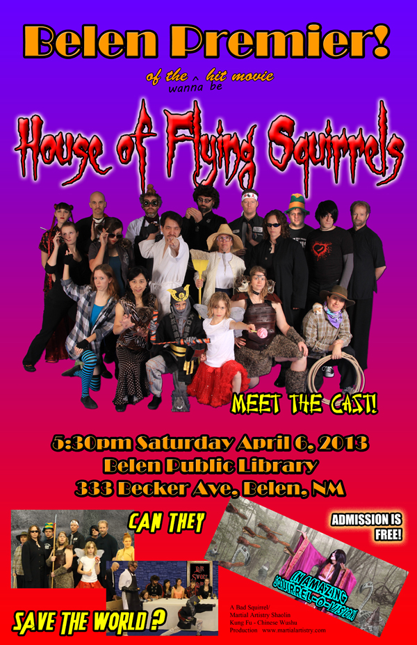 Kung fu comedy film HOUSE OF FLYING SQUIRRELS Belen premiere movie poster. This karate flick was filmed in Albuquerque, NM by students at Martial Artistry Shaolin Kung Fu and Chinese Wushu.
